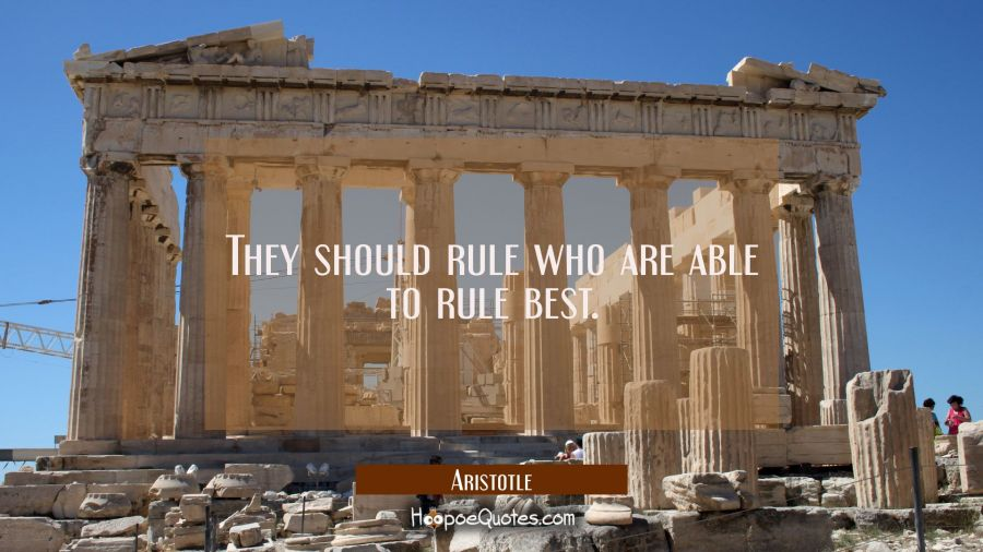 They should rule who are able to rule best. Aristotle Quotes