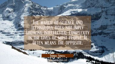 The march of science and technology does not imply growing intellectual complexity in the lives of Thomas Sowell Quotes