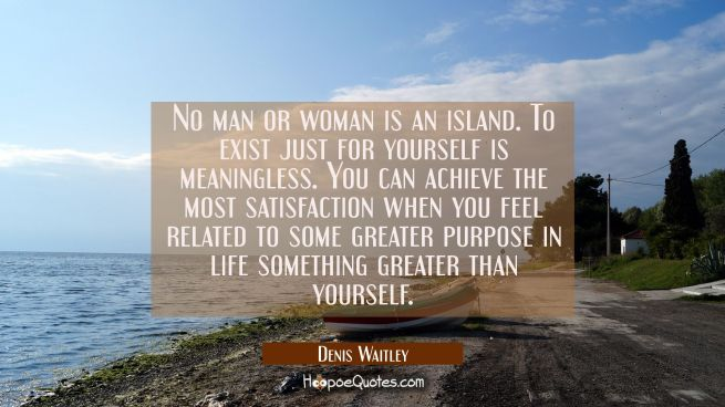 No man or woman is an island. To exist just for yourself is meaningless. You can achieve the most s