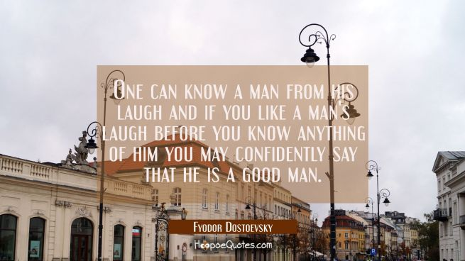 One can know a man from his laugh and if you like a man's laugh before you know anything of him you