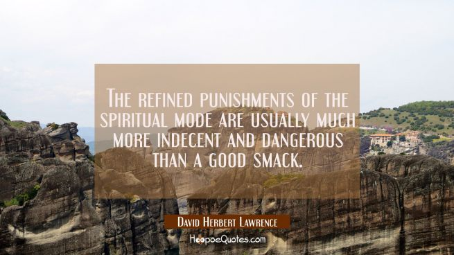 The refined punishments of the spiritual mode are usually much more indecent and dangerous than a g