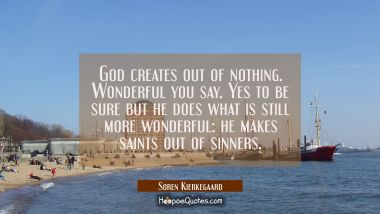 God creates out of nothing. Wonderful you say. Yes to be sure but he does what is still more wonder