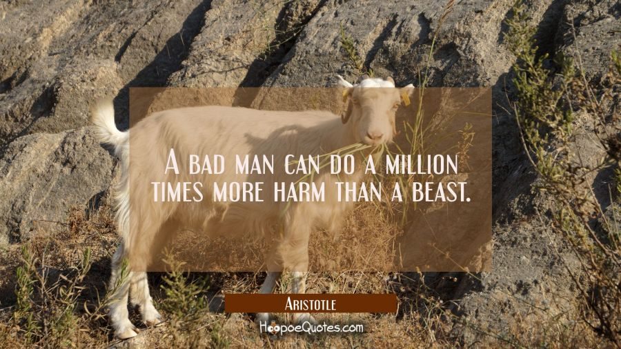 A bad man can do a million times more harm than a beast Aristotle Quotes