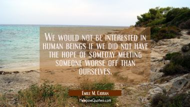 We would not be interested in human beings if we did not have the hope of someday meeting someone w