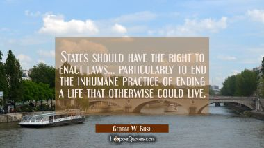 States should have the right to enact laws... particularly to end the inhumane practice of ending a