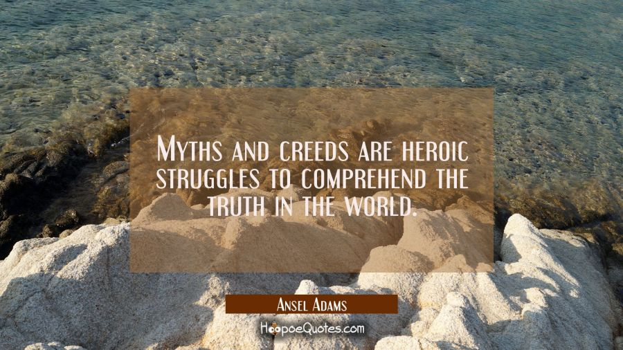 Myths and creeds are heroic struggles to comprehend the truth in the world. Ansel Adams Quotes