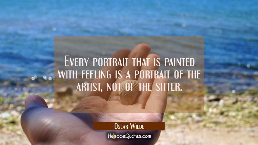 Every portrait that is painted with feeling is a portrait of the artist not of the sitter. Oscar Wilde Quotes