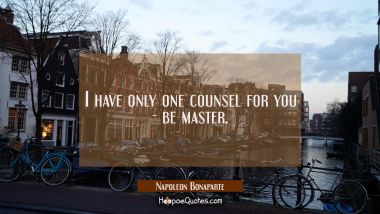 I have only one counsel for you - be master.