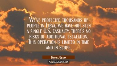 We've protected thousands of people in Libya, we have not seen a single U.S. casualty, there's no r