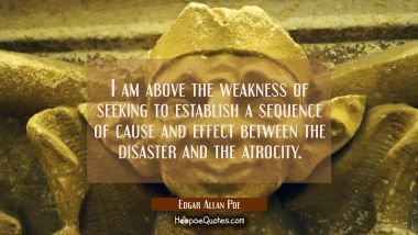 I am above the weakness of seeking to establish a sequence of cause and effect between the disaster