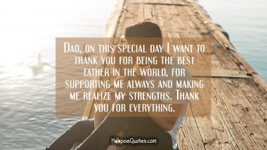 Dad, on this special day I want to thank you for being the best father in the world, for supporting me always and making me realize my strengths. Thank you for everything.