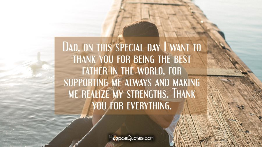 Dad, on this special day I want to thank you for being the best father in the world, for supporting me always and making me realize my strengths. Thank you for everything. Father's Day Quotes