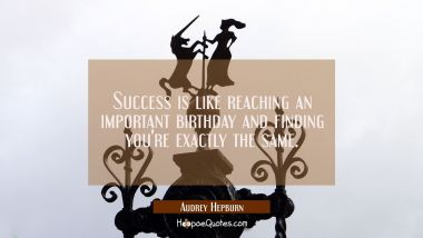 Success is like reaching an important birthday and finding you're exactly the same. Audrey Hepburn Quotes