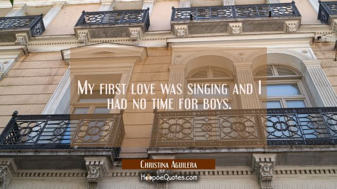 My first love was singing and I had no time for boys.