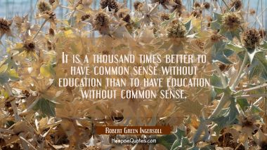 It is a thousand times better to have common sense without education than to have education without Robert Green Ingersoll Quotes