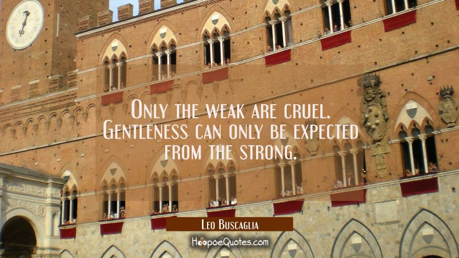 Only the weak are cruel. Gentleness can only be expected from the strong. Leo Buscaglia Quotes