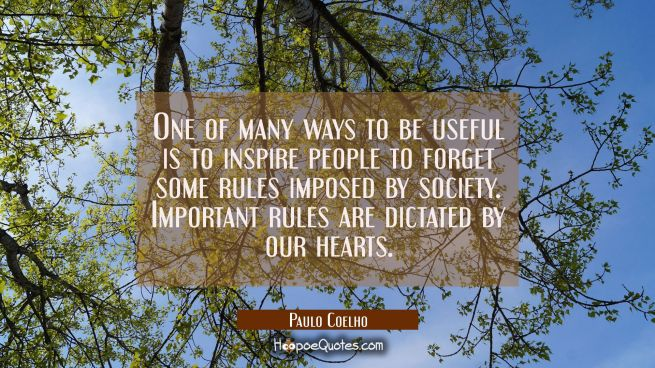 One of many ways to be useful is to inspire people to forget some rules imposed by society. Important rules are dictated by our hearts.