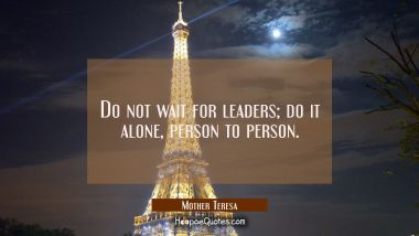 Do not wait for leaders; do it alone, person to person. Mother Teresa Quotes
