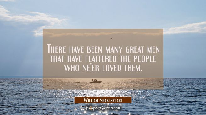 There have been many great men that have flattered the people who ne'er loved them.