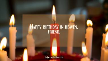 Happy birthday in heaven, friend. Birthday Quotes