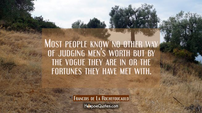 Most people know no other way of judging men's worth but by the vogue they are in or the fortunes t