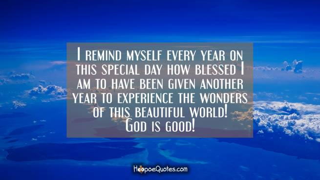 I remind myself every year on this special day how blessed I am to have been given another year to experience the wonders of this beautiful world! God is good!