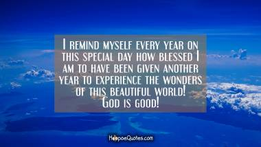 I remind myself every year on this special day how blessed I am to have been given another year to experience the wonders of this beautiful world! God is good! Quotes