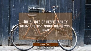 The shades of respectability begin to close about the greying head.