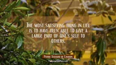 The most satisfying thing in life is to have been able to give a large part of one's self to others