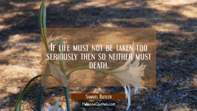 If life must not be taken too seriously then so neither must death.