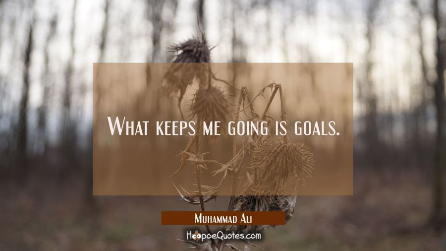 What keeps me going is goals. Muhammad Ali Quotes