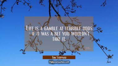Life is a gamble at terrible odds - if it was a bet you wouldn't take it.