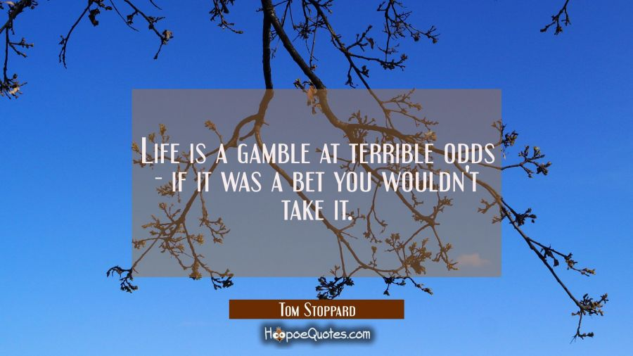 Life is a gamble at terrible odds - if it was a bet you wouldn't take it. Tom Stoppard Quotes