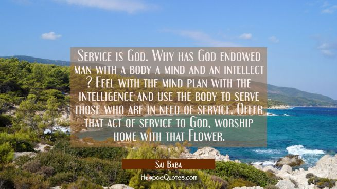 Service is God. Why has God endowed man with a body a mind and an intellect ? Feel with the mind pl