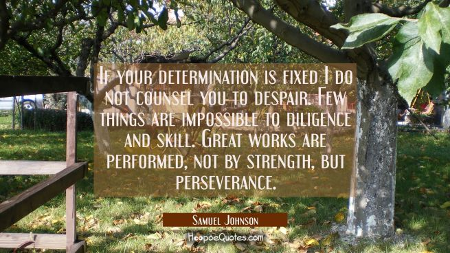 If your determination is fixed I do not counsel you to despair. Few things are impossible to dilige