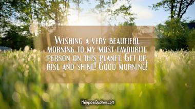 Wishing a very beautiful morning to my most favourite person on this planet. Get up, rise and shine! Good morning! Good Morning Quotes