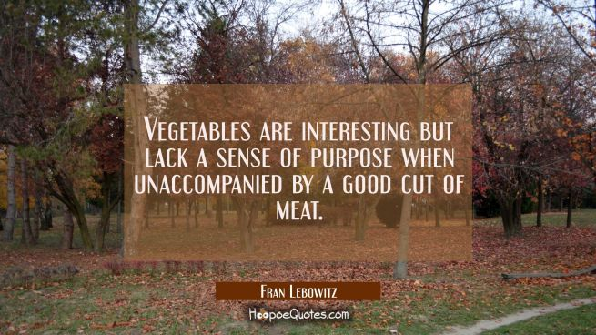 Vegetables are interesting but lack a sense of purpose when unaccompanied by a good cut of meat.