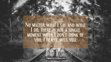 No matter what I say and what I do, there is not a single moment when I don't think of you. I really miss you. I Love You Quotes