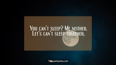 You can't sleep? Me neither. Let's can't sleep together. Good Night Quotes