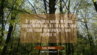 If you value a man's regard strive with him. As to liking you like your newspaper - and despise it.