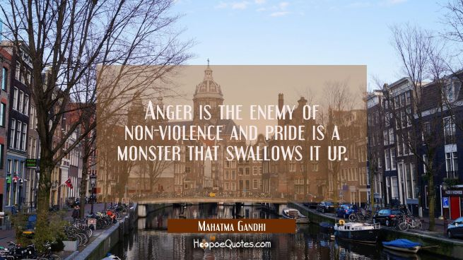 Anger is the enemy of non-violence and pride is a monster that swallows it up.
