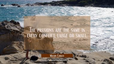 The passions are the same in every conflict large or small. Mason Cooley Quotes