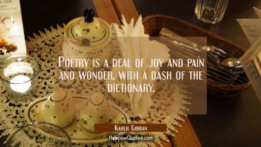 Poetry is a deal of joy and pain and wonder with a dash of the dictionary. Kahlil Gibran Quotes