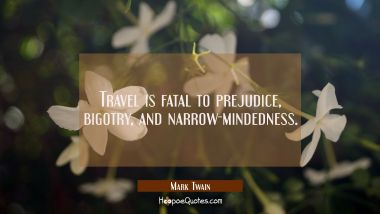 Travel is fatal to prejudice, bigotry, and narrow-mindedness. Mark Twain Quotes