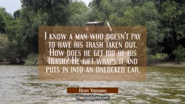 I know a man who doesn't pay to have his trash taken out. How does he get rid of his trash? He gift Henny Youngman Quotes