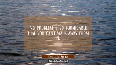 No problem is so formidable that you can't walk away from it.