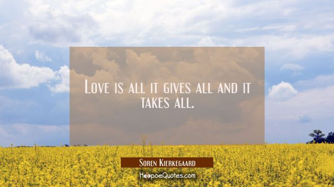 Love is all it gives all and it takes all.