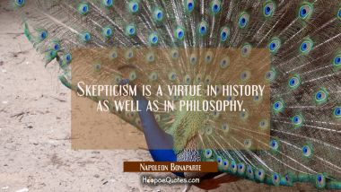 Skepticism is a virtue in history as well as in philosophy.
