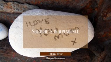 Solitude is independence.