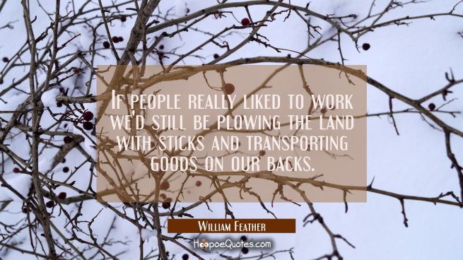 If people really liked to work we'd still be plowing the land with sticks and transporting goods on